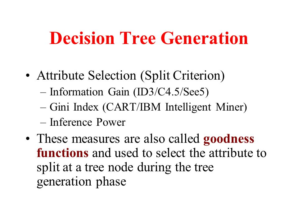 Decision Tree Generation Attribute Selection (Split Criterion) –Information Gain (ID3/C4.5/See5) –Gini Index (CART/IBM Intelligent Miner) –Inference Power These measures are also called goodness functions and used to select the attribute to split at a tree node during the tree generation phase