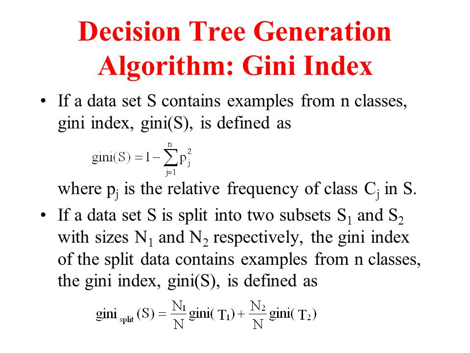 Decision Tree Generation Algorithm: Gini Index If a data set S contains examples from n classes, gini index, gini(S), is defined as where p j is the relative frequency of class C j in S.