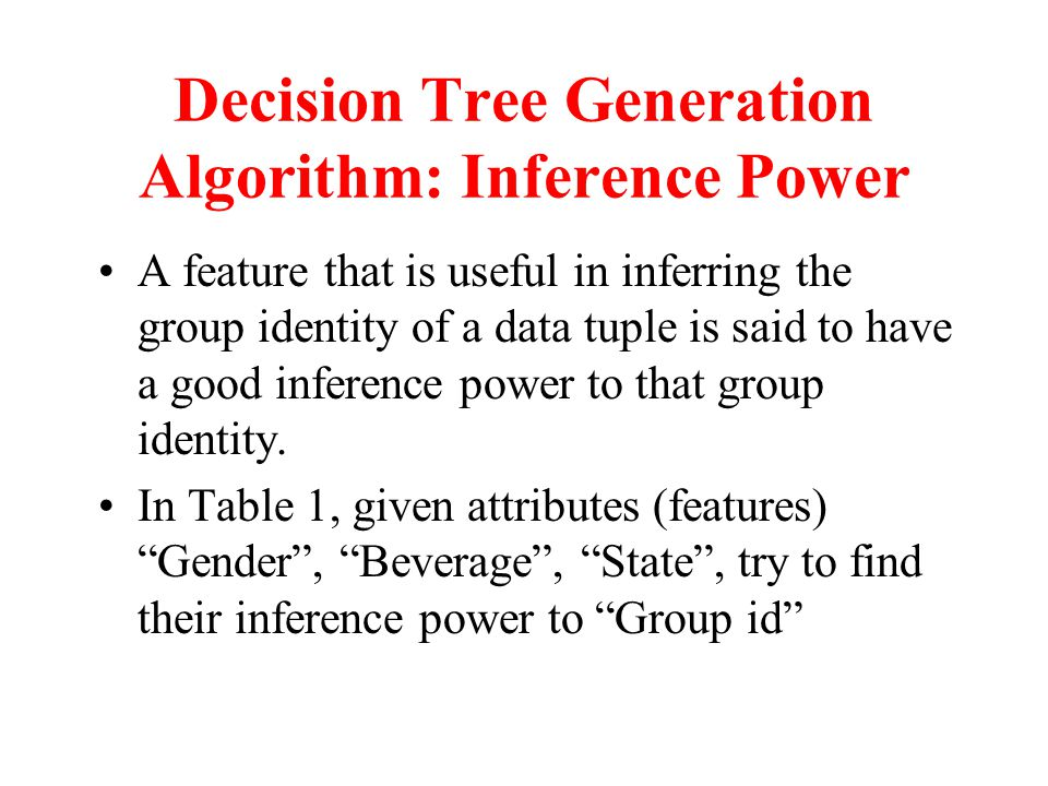 Decision Tree Generation Algorithm: Inference Power A feature that is useful in inferring the group identity of a data tuple is said to have a good inference power to that group identity.