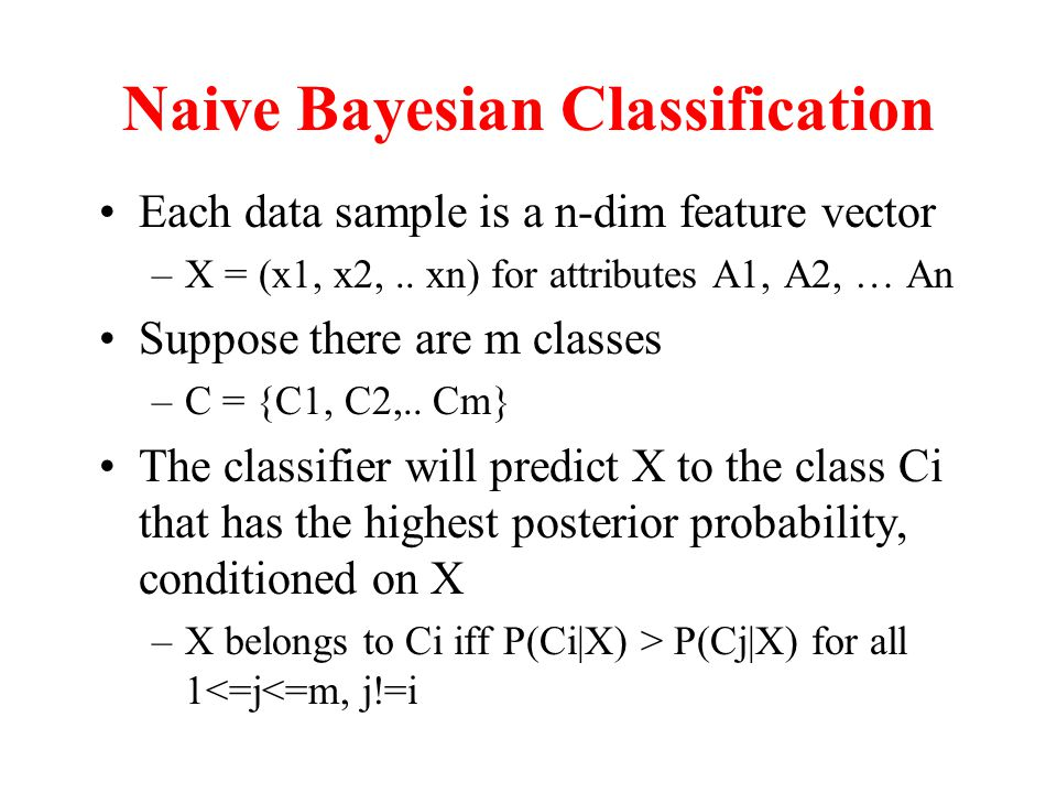 Naive Bayesian Classification Each data sample is a n-dim feature vector –X = (x1, x2,..
