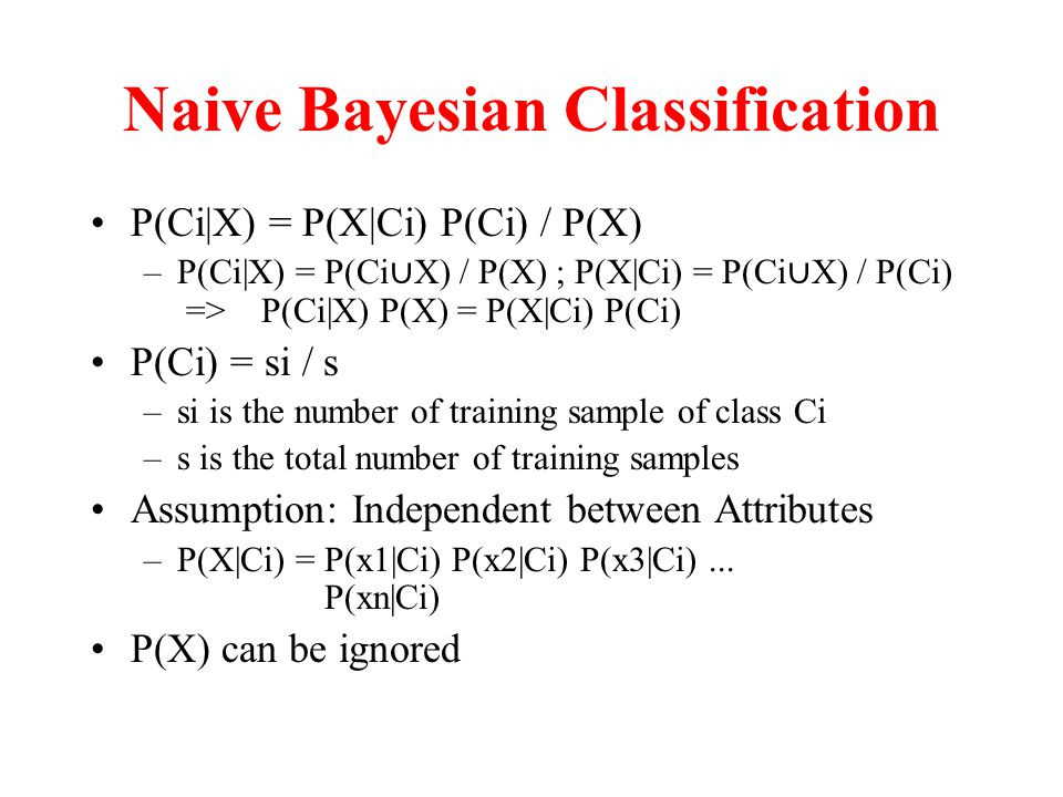 Naive Bayesian Classification P(Ci|X) = P(X|Ci) P(Ci) / P(X) –P(Ci|X) = P(Ci ∪ X) / P(X) ; P(X|Ci) = P(Ci ∪ X) / P(Ci) => P(Ci|X) P(X) = P(X|Ci) P(Ci) P(Ci) = si / s –si is the number of training sample of class Ci –s is the total number of training samples Assumption: Independent between Attributes –P(X|Ci) = P(x1|Ci) P(x2|Ci) P(x3|Ci)...