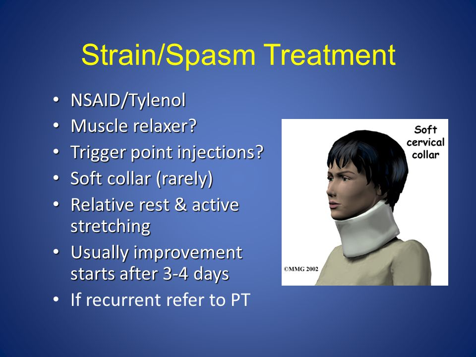 Strain/Spasm Treatment NSAID/Tylenol NSAID/Tylenol Muscle relaxer? Muscle relaxer? Trigger point injections? Trigger point injections? Soft collar (ra