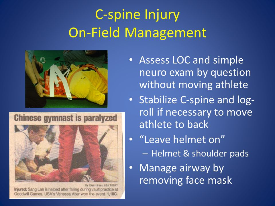 C-spine Injury On-Field Management Assess LOC and simple neuro exam by question without moving athlete Stabilize C-spine and log- roll if necessary to