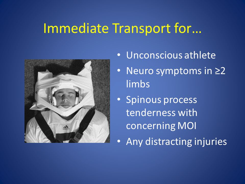 Immediate Transport for… Unconscious athlete Neuro symptoms in ≥2 limbs Spinous process tenderness with concerning MOI Any distracting injuries