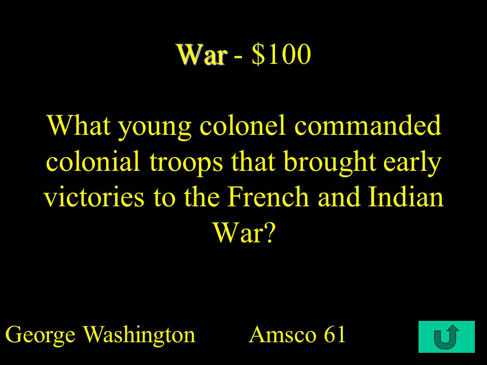 C2-$100 War War - $100 What young colonel commanded colonial troops that brought early victories to the French and Indian War.