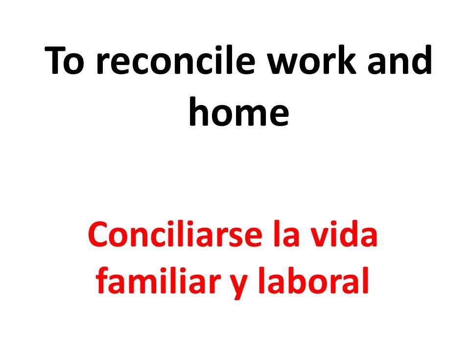 To reconcile work and home Conciliarse la vida familiar y laboral