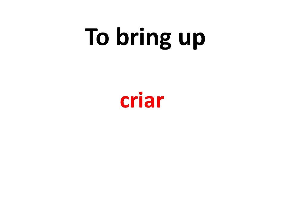 To bring up criar