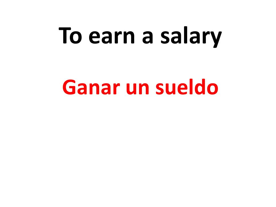 To earn a salary Ganar un sueldo