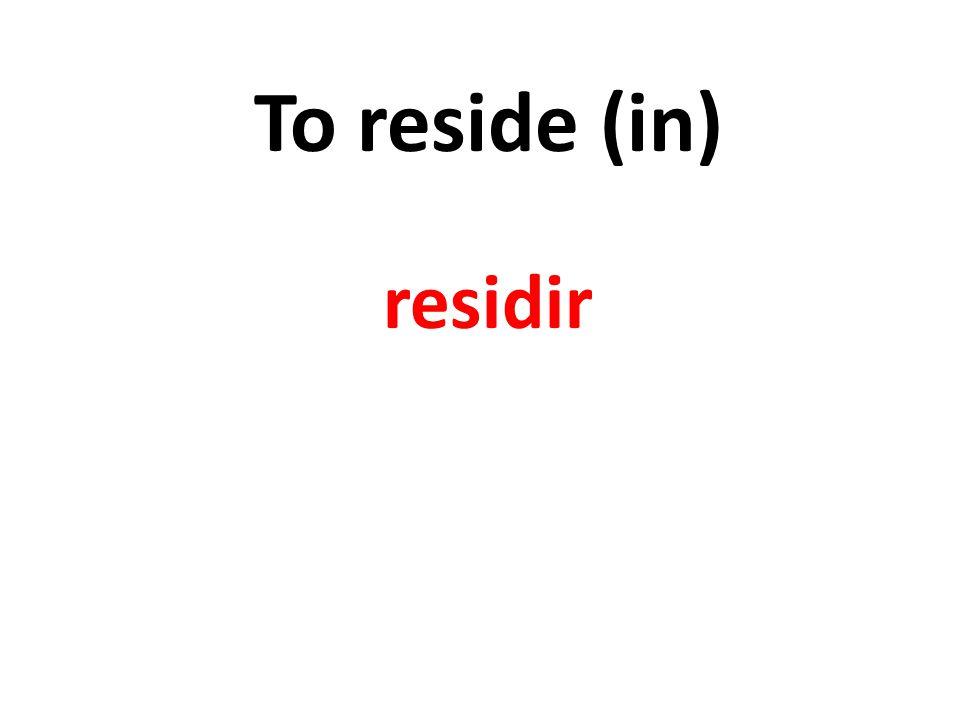 To reside (in) residir
