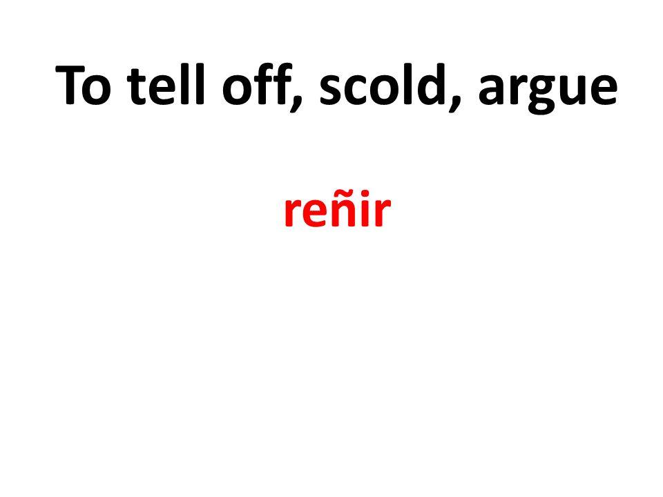 To tell off, scold, argue reñir