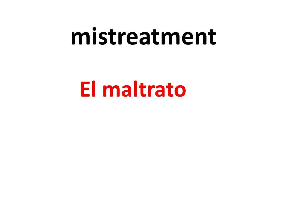 mistreatment El maltrato