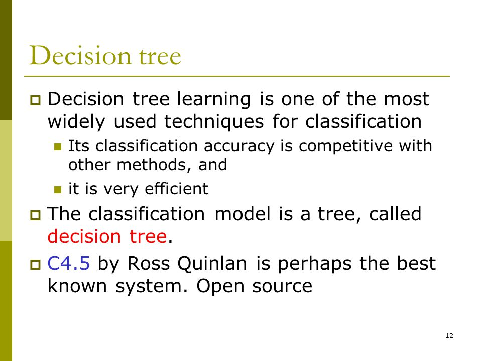 12 Decision tree  Decision tree learning is one of the most widely used techniques for classification Its classification accuracy is competitive with other methods, and it is very efficient  The classification model is a tree, called decision tree.