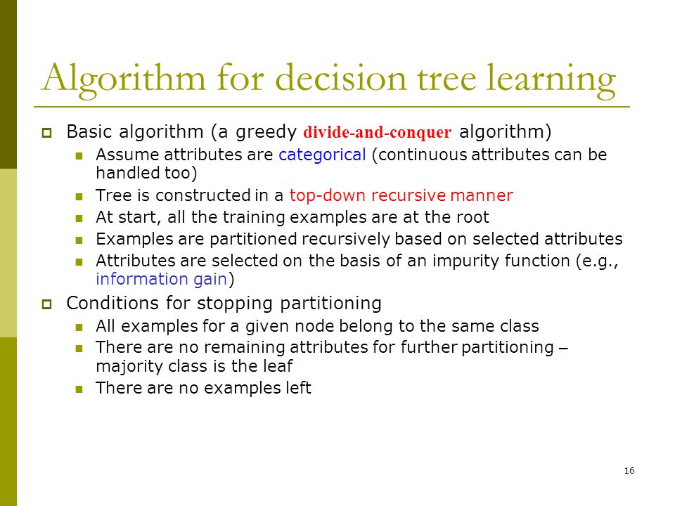16 Algorithm for decision tree learning  Basic algorithm (a greedy divide-and-conquer algorithm) Assume attributes are categorical (continuous attributes can be handled too) Tree is constructed in a top-down recursive manner At start, all the training examples are at the root Examples are partitioned recursively based on selected attributes Attributes are selected on the basis of an impurity function (e.g., information gain)  Conditions for stopping partitioning All examples for a given node belong to the same class There are no remaining attributes for further partitioning – majority class is the leaf There are no examples left