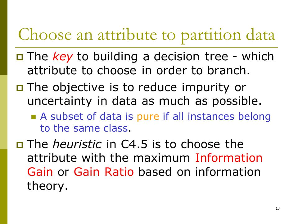 17 Choose an attribute to partition data  The key to building a decision tree - which attribute to choose in order to branch.