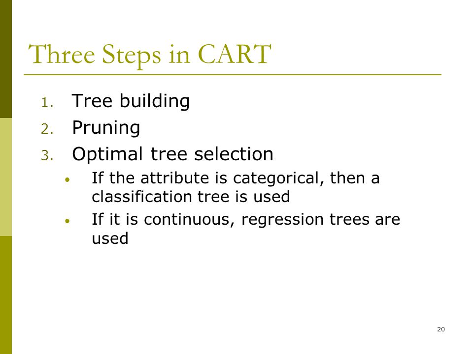 20 Three Steps in CART 1. Tree building 2. Pruning 3. Optimal tree selection If the attribute is categorical, then a classification tree is used If it
