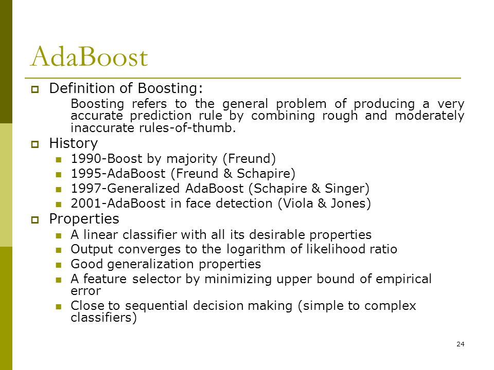 24 AdaBoost  Definition of Boosting: Boosting refers to the general problem of producing a very accurate prediction rule by combining rough and moderately inaccurate rules-of-thumb.