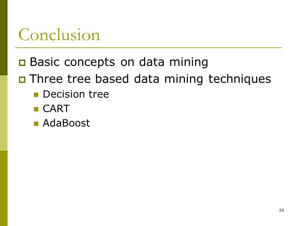 29 Conclusion  Basic concepts on data mining  Three tree based data mining techniques Decision tree CART AdaBoost
