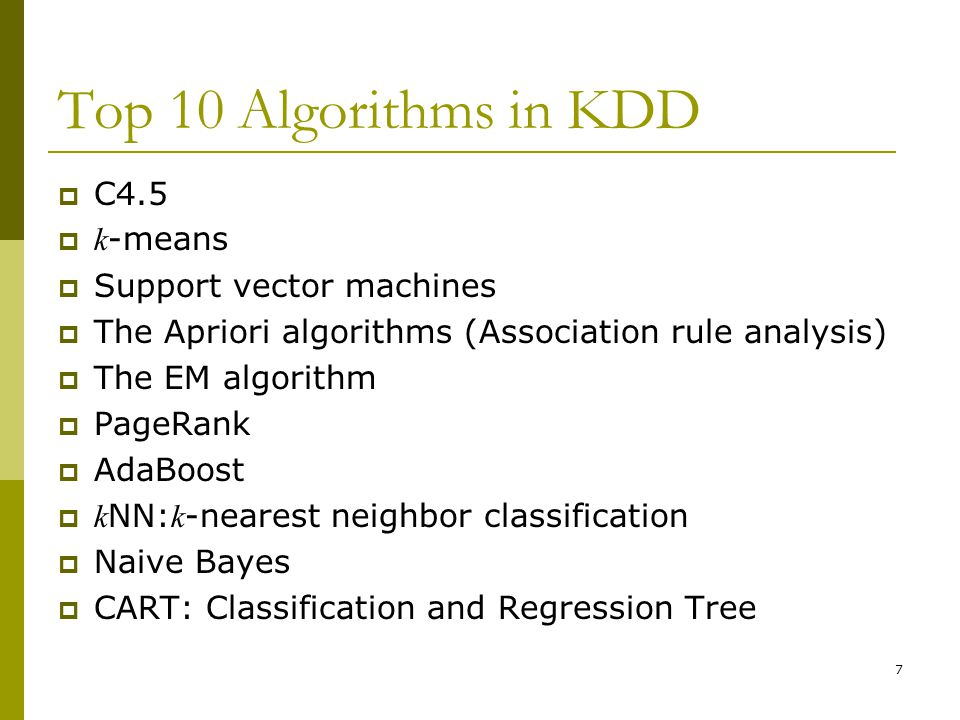 7 Top 10 Algorithms in KDD  C4.5  k -means  Support vector machines  The Apriori algorithms (Association rule analysis)  The EM algorithm  PageRank  AdaBoost  k NN: k -nearest neighbor classification  Naive Bayes  CART: Classification and Regression Tree