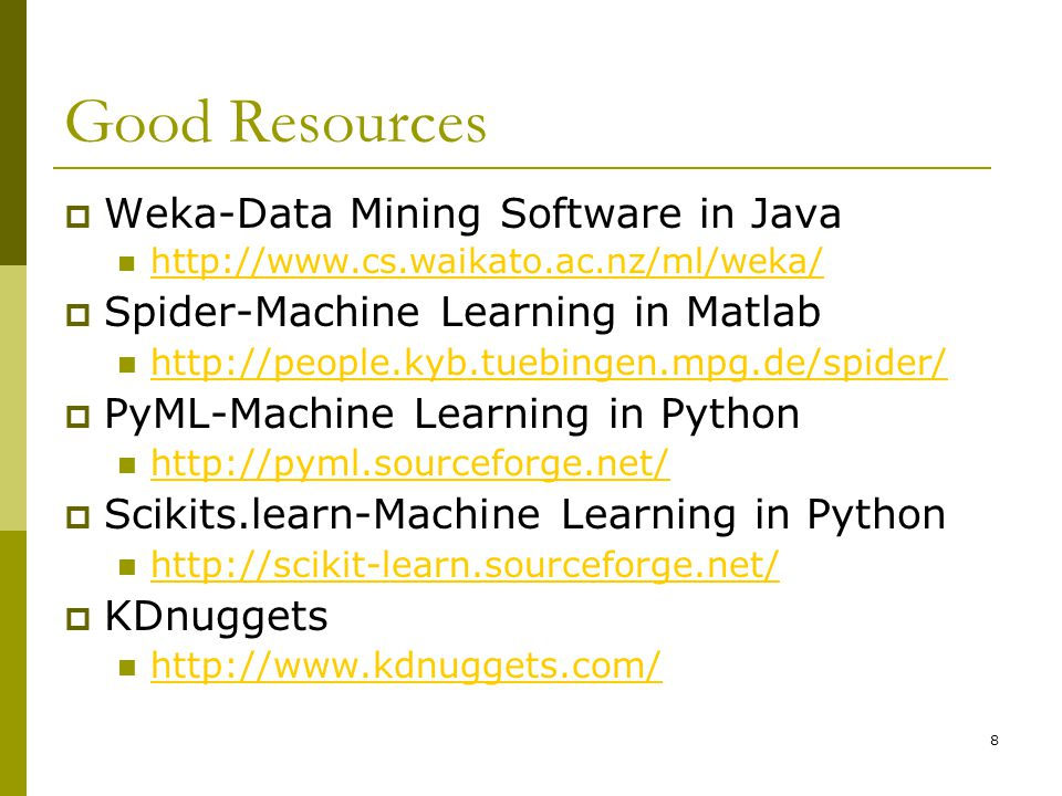 8 Good Resources  Weka-Data Mining Software in Java http://www.cs.waikato.ac.nz/ml/weka/  Spider-Machine Learning in Matlab http://people.kyb.tuebingen.mpg.de/spider/  PyML-Machine Learning in Python http://pyml.sourceforge.net/  Scikits.learn-Machine Learning in Python http://scikit-learn.sourceforge.net/  KDnuggets http://www.kdnuggets.com/
