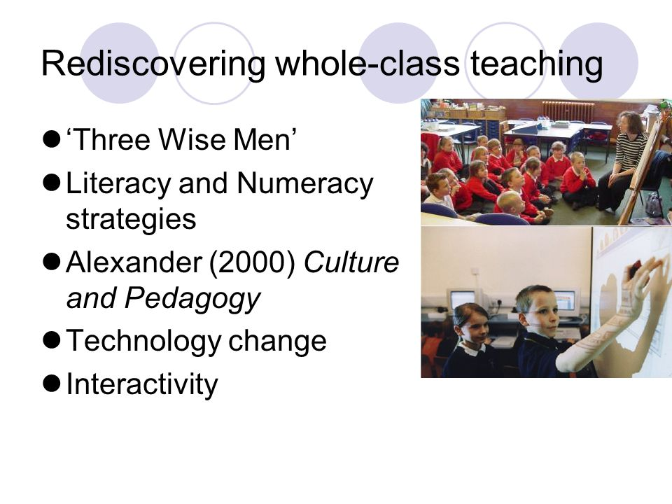Rediscovering whole-class teaching 'Three Wise Men' Literacy and Numeracy strategies Alexander (2000) Culture and Pedagogy Technology change Interactivity