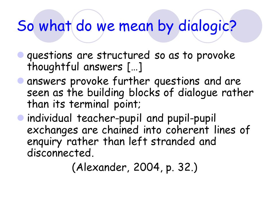 So what do we mean by dialogic? questions are structured so as to provoke thoughtful answers […] answers provoke further questions and are seen as the