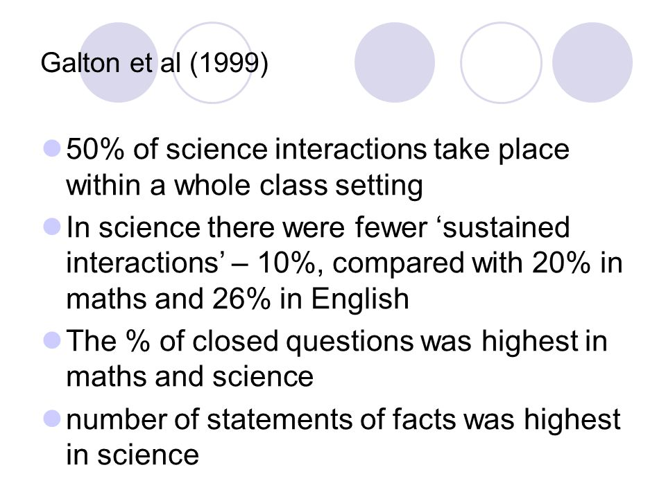 Galton et al (1999) 50% of science interactions take place within a whole class setting In science there were fewer 'sustained interactions' – 10%, compared with 20% in maths and 26% in English The % of closed questions was highest in maths and science number of statements of facts was highest in science