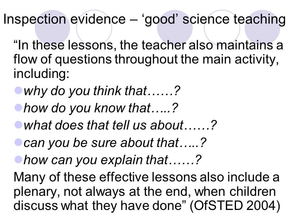 Inspection evidence – 'good' science teaching In these lessons, the teacher also maintains a flow of questions throughout the main activity, including: why do you think that…….