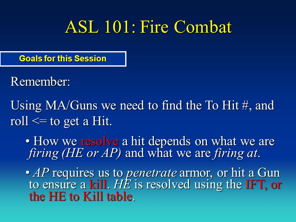 ASL 101: Fire Combat This session, we will also learn: Motion status Motion status Using a Bazooka Using a Bazooka HIP HIP Emplaced Guns Emplaced Guns Goals for This Session