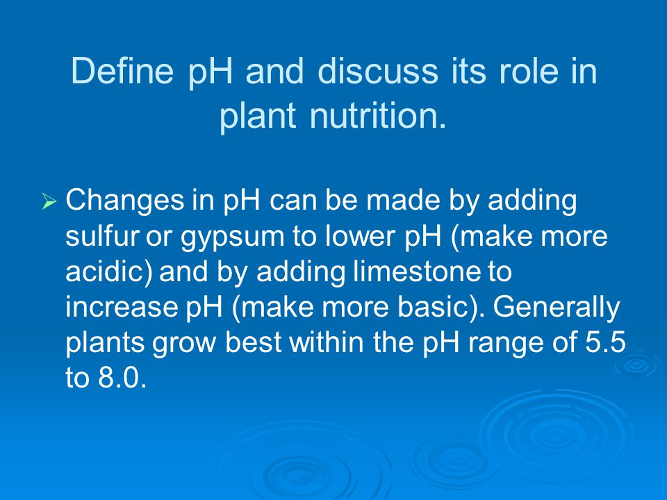 Define pH and discuss its role in plant nutrition.   Changes in pH can be made by adding sulfur or gypsum to lower pH (make more acidic) and by addi