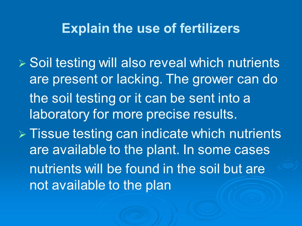 Explain the use of fertilizers   Soil testing will also reveal which nutrients are present or lacking. The grower can do the soil testing or it can
