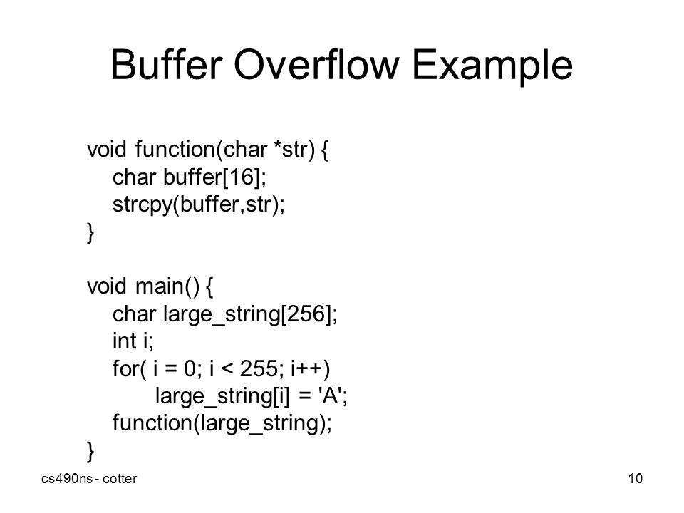 cs490ns - cotter10 Buffer Overflow Example void function(char *str) { char buffer[16]; strcpy(buffer,str); } void main() { char large_string[256]; int i; for( i = 0; i < 255; i++) large_string[i] = A ; function(large_string); }