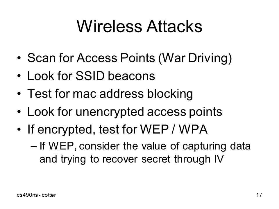 cs490ns - cotter17 Wireless Attacks Scan for Access Points (War Driving) Look for SSID beacons Test for mac address blocking Look for unencrypted access points If encrypted, test for WEP / WPA –If WEP, consider the value of capturing data and trying to recover secret through IV