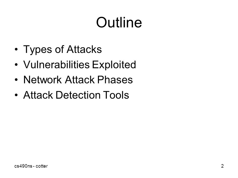 cs490ns - cotter2 Outline Types of Attacks Vulnerabilities Exploited Network Attack Phases Attack Detection Tools