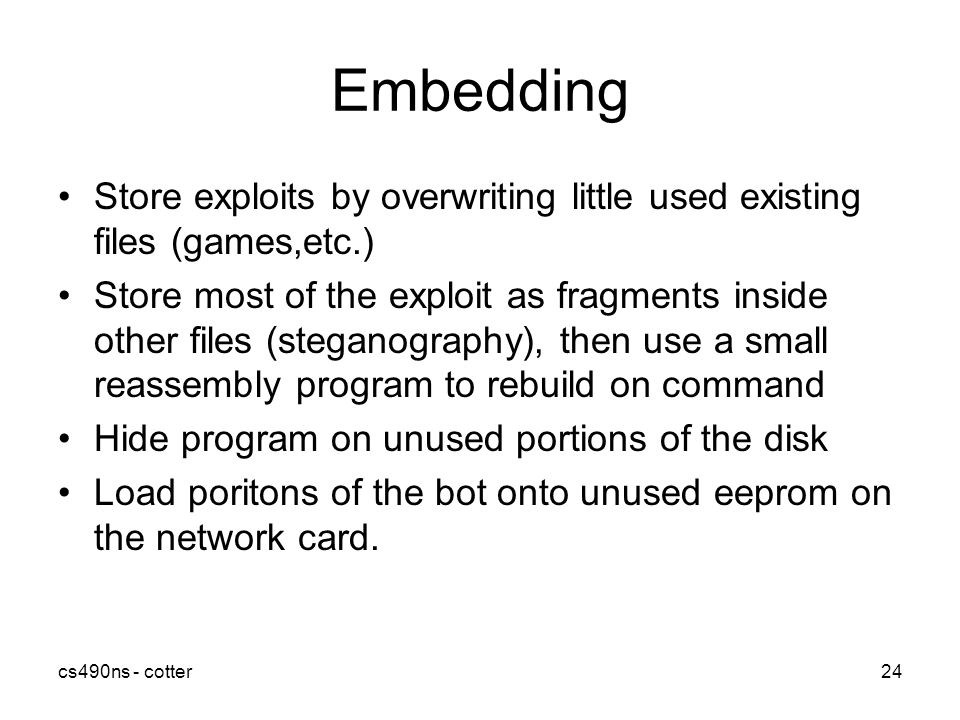 cs490ns - cotter24 Embedding Store exploits by overwriting little used existing files (games,etc.) Store most of the exploit as fragments inside other files (steganography), then use a small reassembly program to rebuild on command Hide program on unused portions of the disk Load poritons of the bot onto unused eeprom on the network card.