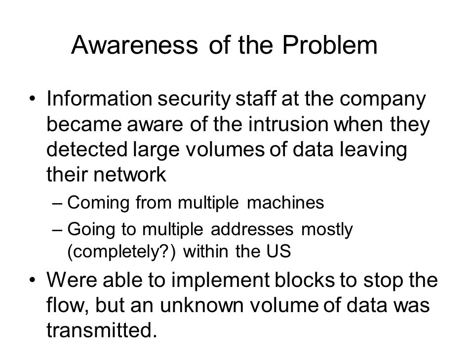 Awareness of the Problem Information security staff at the company became aware of the intrusion when they detected large volumes of data leaving their network –Coming from multiple machines –Going to multiple addresses mostly (completely ) within the US Were able to implement blocks to stop the flow, but an unknown volume of data was transmitted.