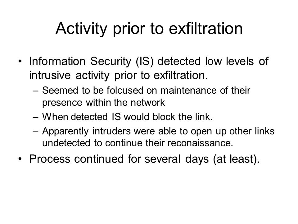 Activity prior to exfiltration Information Security (IS) detected low levels of intrusive activity prior to exfiltration.
