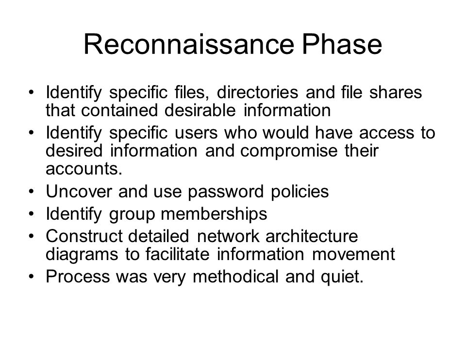 Reconnaissance Phase Identify specific files, directories and file shares that contained desirable information Identify specific users who would have access to desired information and compromise their accounts.