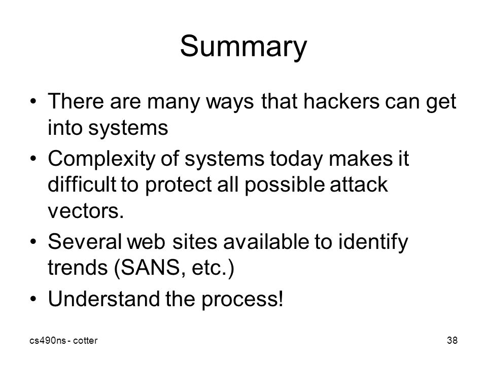 cs490ns - cotter38 Summary There are many ways that hackers can get into systems Complexity of systems today makes it difficult to protect all possible attack vectors.