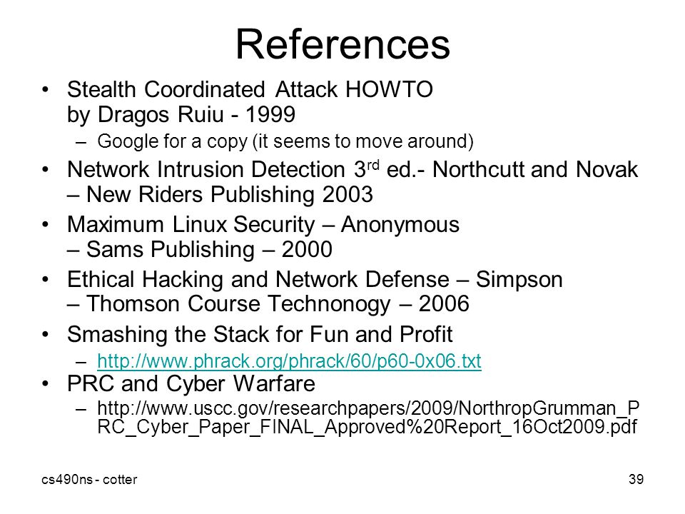 cs490ns - cotter39 References Stealth Coordinated Attack HOWTO by Dragos Ruiu –Google for a copy (it seems to move around) Network Intrusion Detection 3 rd ed.- Northcutt and Novak – New Riders Publishing 2003 Maximum Linux Security – Anonymous – Sams Publishing – 2000 Ethical Hacking and Network Defense – Simpson – Thomson Course Technonogy – 2006 Smashing the Stack for Fun and Profit –  PRC and Cyber Warfare –  RC_Cyber_Paper_FINAL_Approved%20Report_16Oct2009.pdf