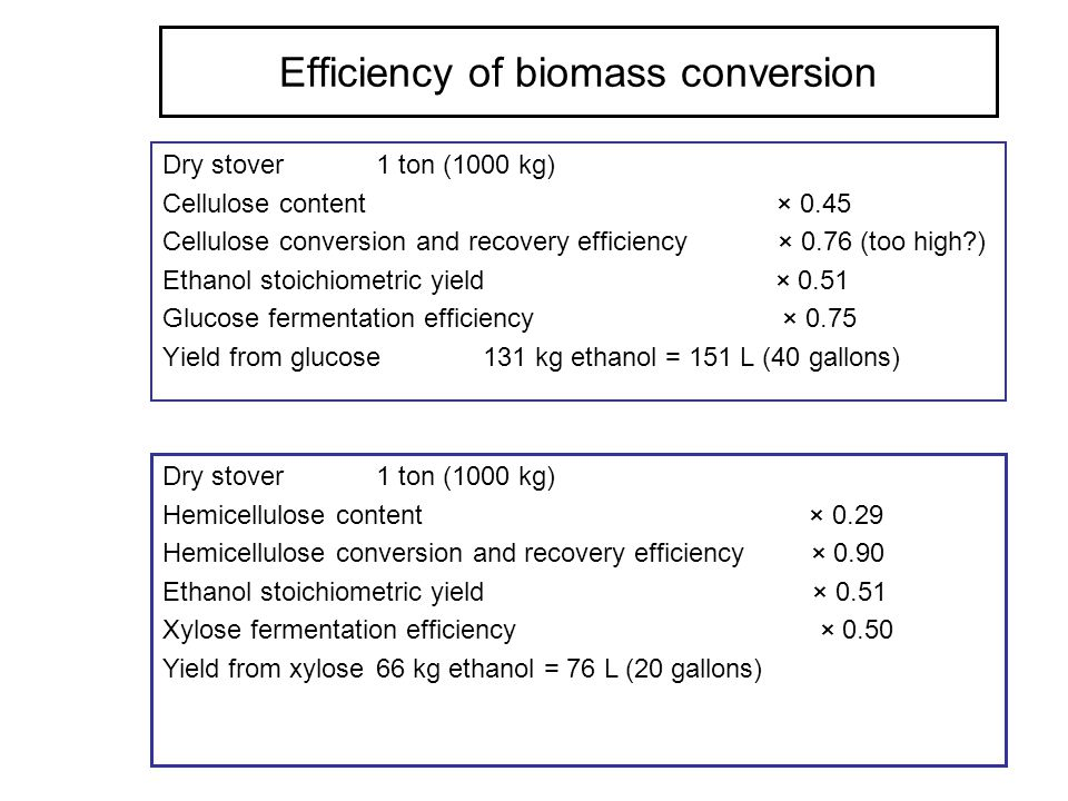 Efficiency of biomass conversion Dry stover 1 ton (1000 kg) Cellulose content × 0.45 Cellulose conversion and recovery efficiency × 0.76 (too high?) E