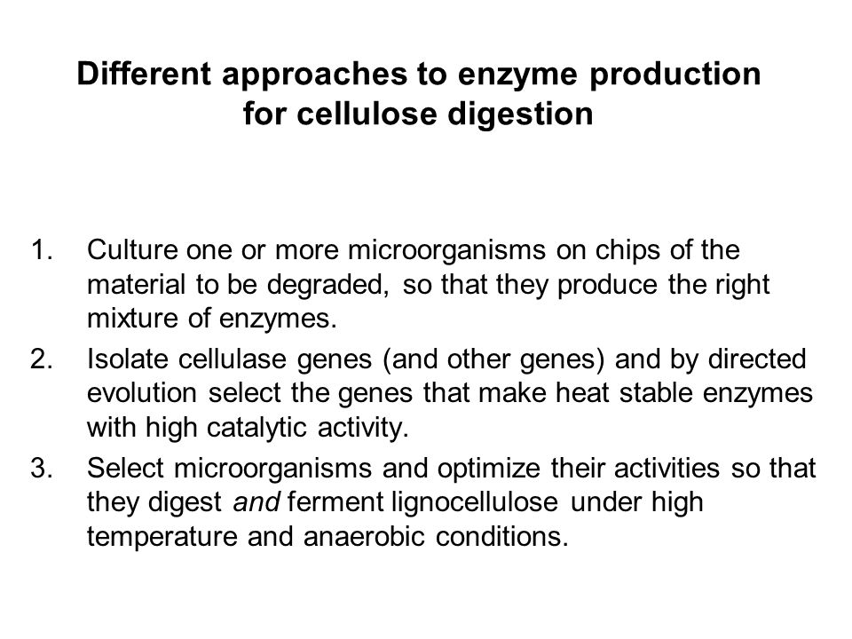 Different approaches to enzyme production for cellulose digestion 1.Culture one or more microorganisms on chips of the material to be degraded, so tha