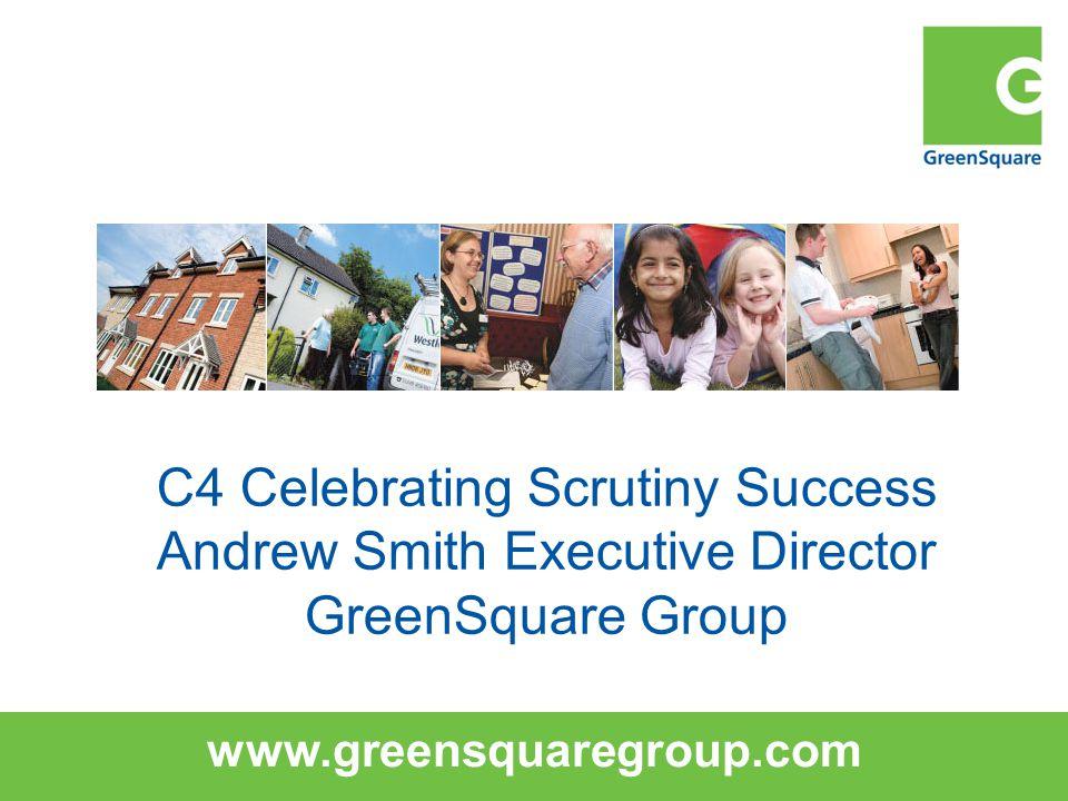 www.greensquaregroup.com C4 Celebrating Scrutiny Success Andrew Smith Executive Director GreenSquare Group