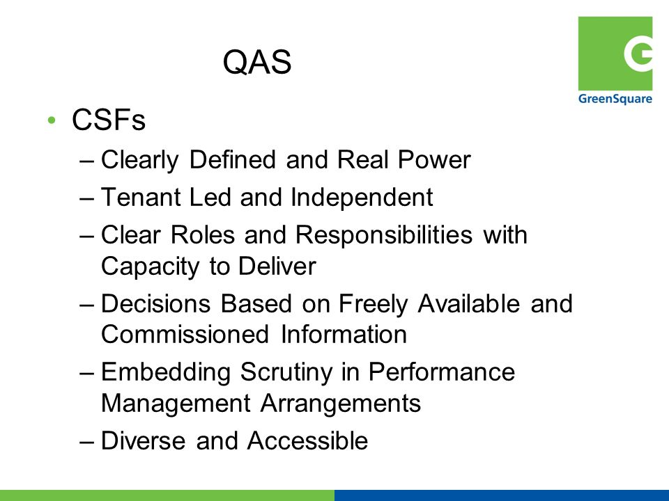 QAS CSFs –Clearly Defined and Real Power –Tenant Led and Independent –Clear Roles and Responsibilities with Capacity to Deliver –Decisions Based on Freely Available and Commissioned Information –Embedding Scrutiny in Performance Management Arrangements –Diverse and Accessible