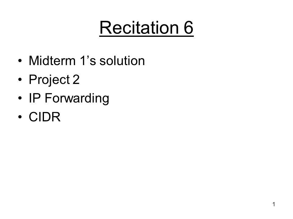 1 Recitation 6 Midterm 1's solution Project 2 IP Forwarding CIDR