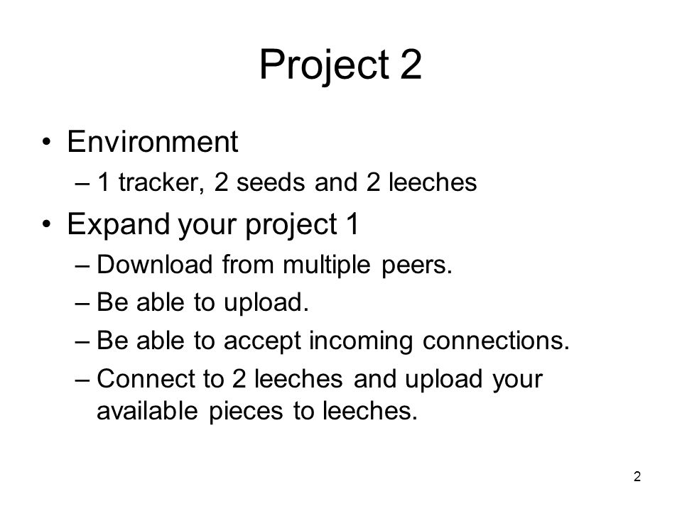 Project 2 Environment –1 tracker, 2 seeds and 2 leeches Expand your project 1 –Download from multiple peers. –Be able to upload. –Be able to accept in