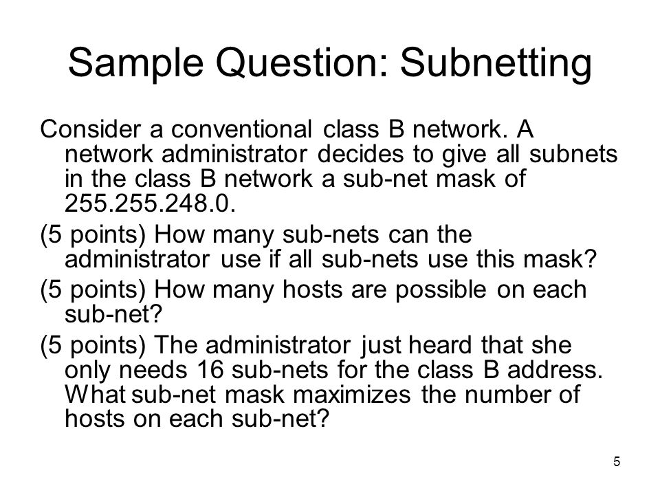 5 Sample Question: Subnetting Consider a conventional class B network. A network administrator decides to give all subnets in the class B network a su