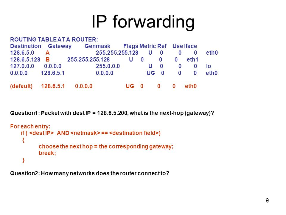9 IP forwarding ROUTING TABLE AT A ROUTER: Destination Gateway Genmask Flags Metric Ref Use Iface 128.6.5.0 A255.255.255.128 U 0 0 0 eth0 128.6.5.128