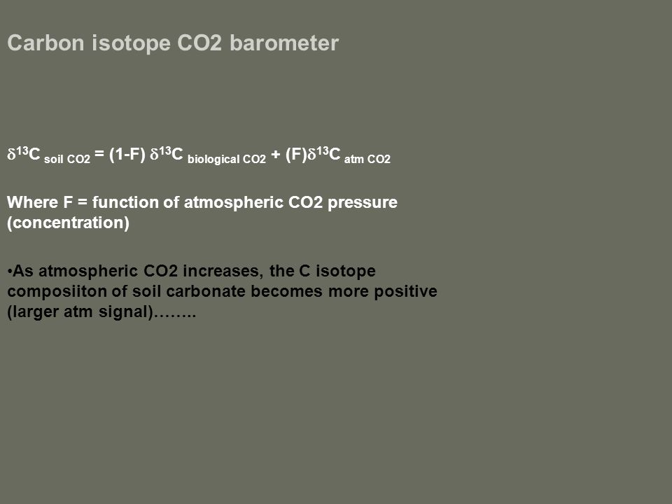 Carbon isotope CO2 barometer  13 C soil CO2 = (1-F)  13 C biological CO2 + (F)  13 C atm CO2 Where F = function of atmospheric CO2 pressure (concentration) As atmospheric CO2 increases, the C isotope composiiton of soil carbonate becomes more positive (larger atm signal)……..