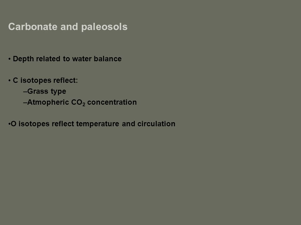 Carbonate and paleosols Depth related to water balance C isotopes reflect: –Grass type –Atmopheric CO 2 concentration O isotopes reflect temperature and circulation