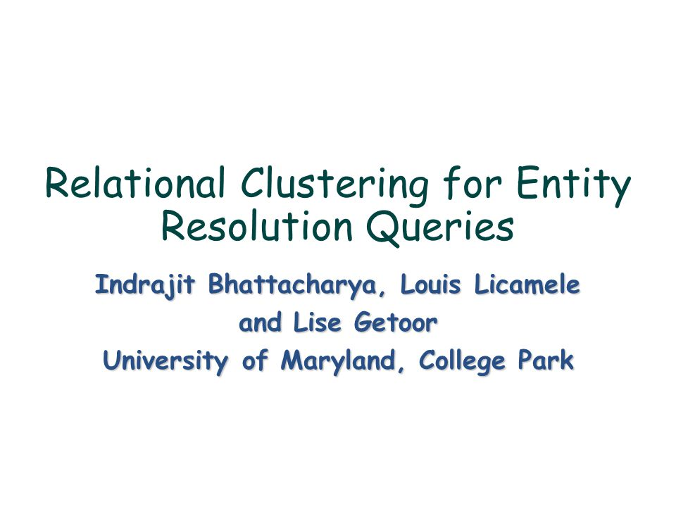 Relational Clustering for Entity Resolution Queries Indrajit Bhattacharya, Louis Licamele and Lise Getoor University of Maryland, College Park